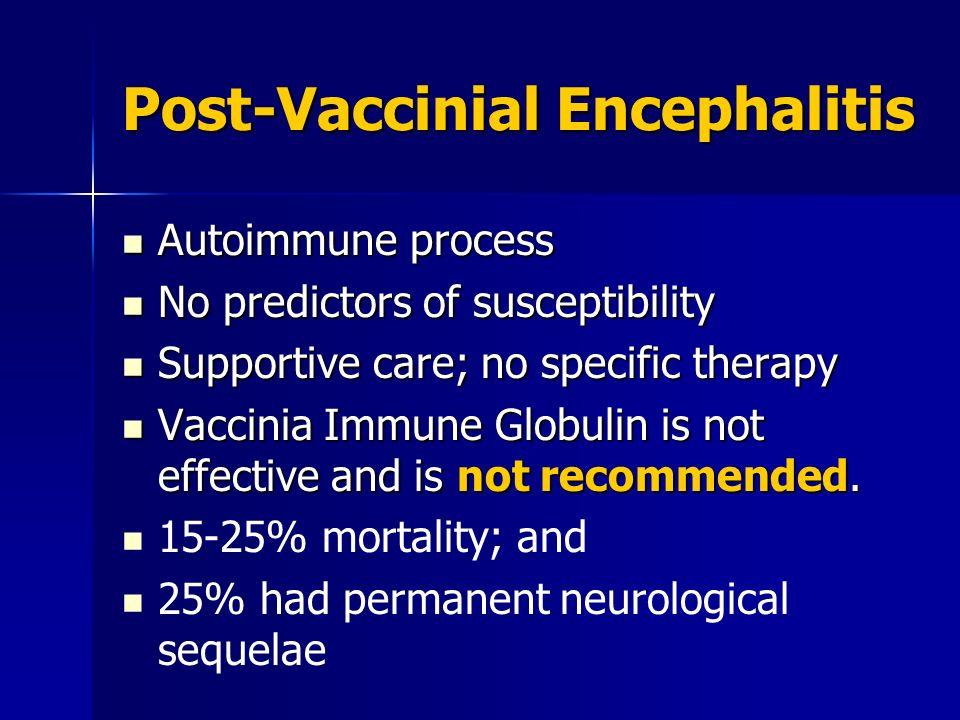 Post-Vaccinial Encephalitis Autoimmune process Autoimmune process No predictors of susceptibility No predictors of susceptibility Supportive care; no