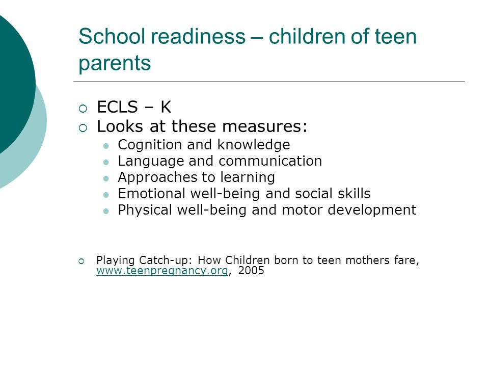 School readiness – children of teen parents ECLS – K Looks at these measures: Cognition and knowledge Language and communication Approaches to learnin