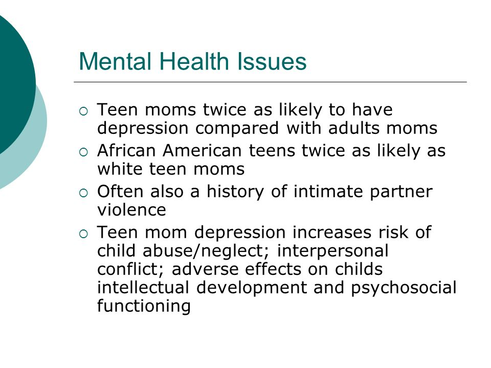 Mental Health Issues Teen moms twice as likely to have depression compared with adults moms African American teens twice as likely as white teen moms
