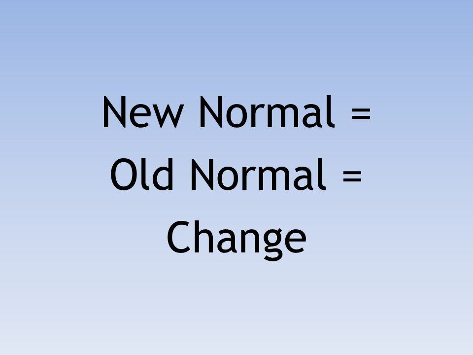 New Normal = Old Normal = Change