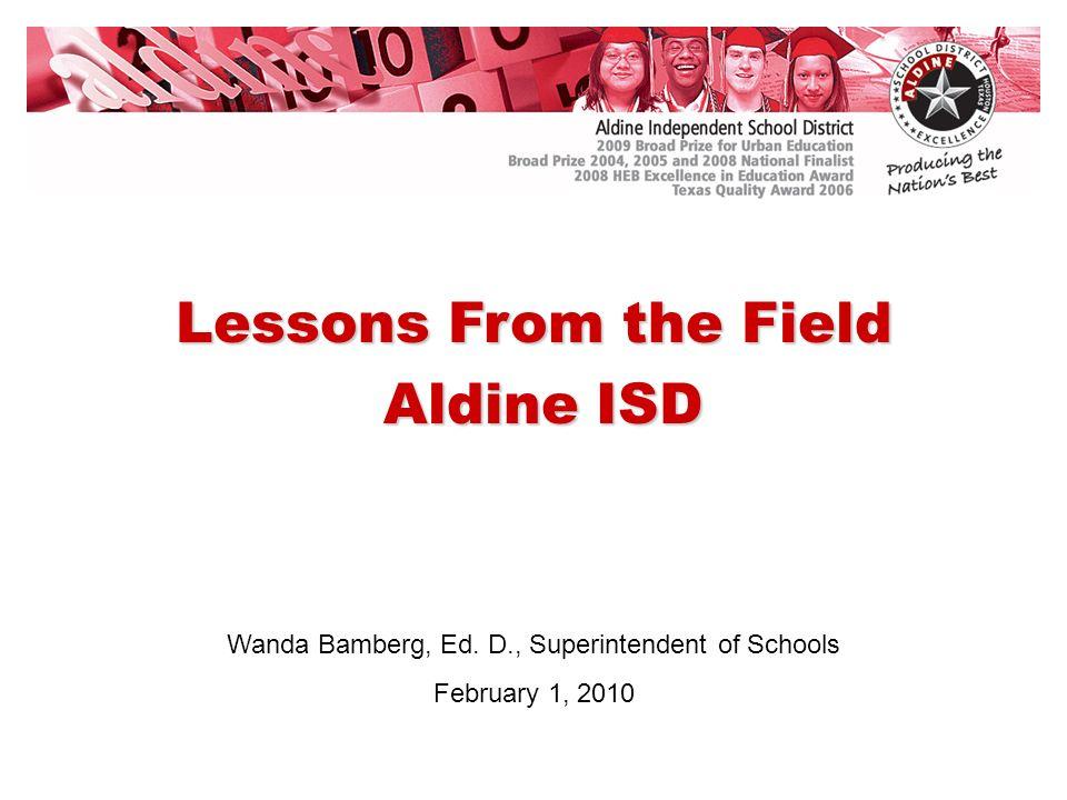 Wanda Bamberg, Ed. D., Superintendent of Schools February 1, 2010 Lessons From the Field Aldine ISD Aldine ISD