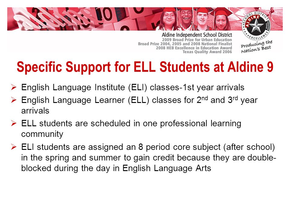 Specific Support for ELL Students at Aldine 9 English Language Institute (ELI) classes-1st year arrivals English Language Learner (ELL) classes for 2 nd and 3 rd year arrivals ELL students are scheduled in one professional learning community ELI students are assigned an 8 period core subject (after school) in the spring and summer to gain credit because they are double- blocked during the day in English Language Arts