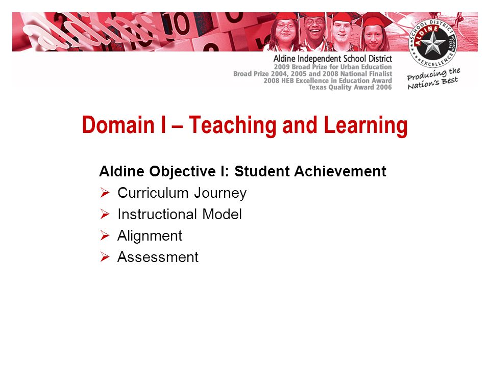 Domain I – Teaching and Learning Aldine Objective I: Student Achievement Curriculum Journey Instructional Model Alignment Assessment