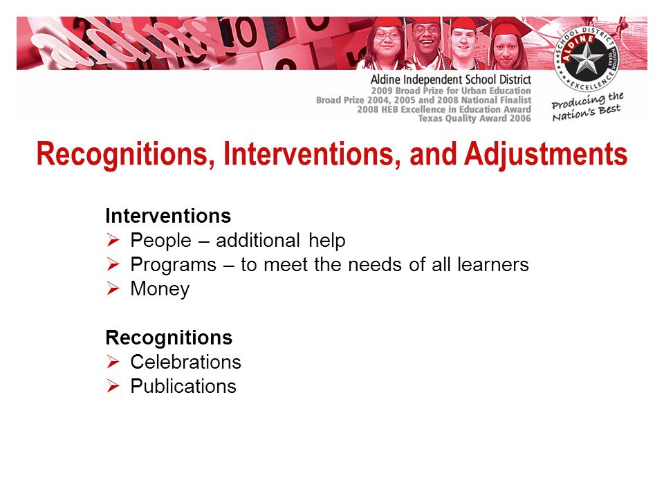 Recognitions, Interventions, and Adjustments Interventions People – additional help Programs – to meet the needs of all learners Money Recognitions Celebrations Publications