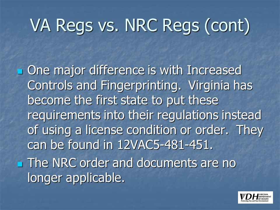 VA Regs vs. NRC Regs (cont) One major difference is with Increased Controls and Fingerprinting. Virginia has become the first state to put these requi
