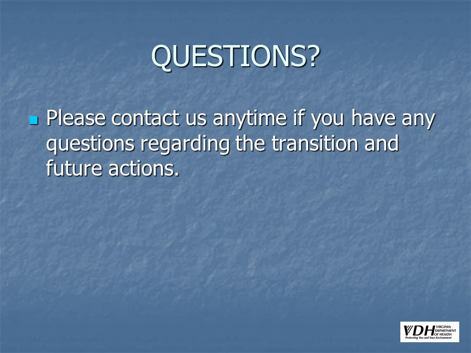 QUESTIONS? Please contact us anytime if you have any questions regarding the transition and future actions. Please contact us anytime if you have any