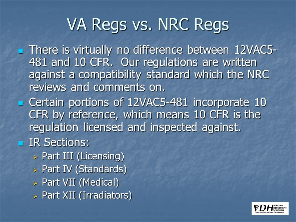VA Regs vs. NRC Regs There is virtually no difference between 12VAC5- 481 and 10 CFR. Our regulations are written against a compatibility standard whi