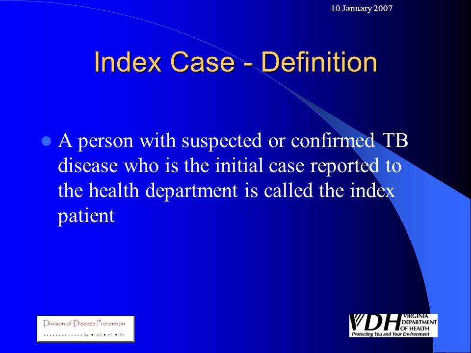 10 January 2007 Index Case - Definition A person with suspected or confirmed TB disease who is the initial case reported to the health department is c