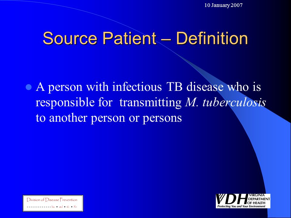 10 January 2007 Source Patient – Definition A person with infectious TB disease who is responsible for transmitting M. tuberculosis to another person
