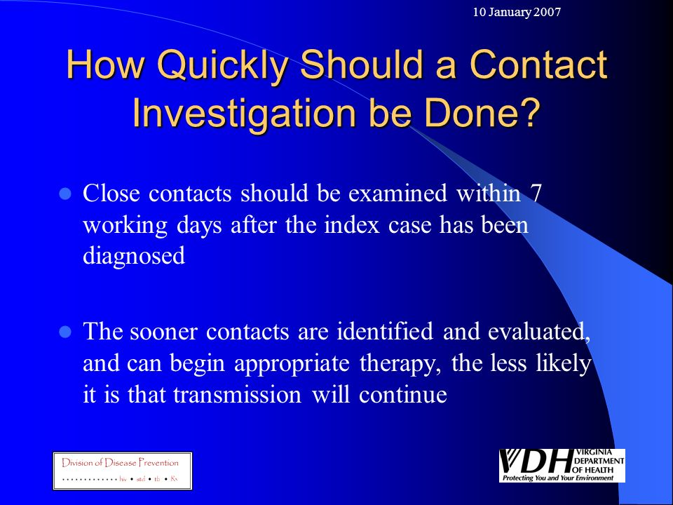 10 January 2007 How Quickly Should a Contact Investigation be Done? Close contacts should be examined within 7 working days after the index case has b