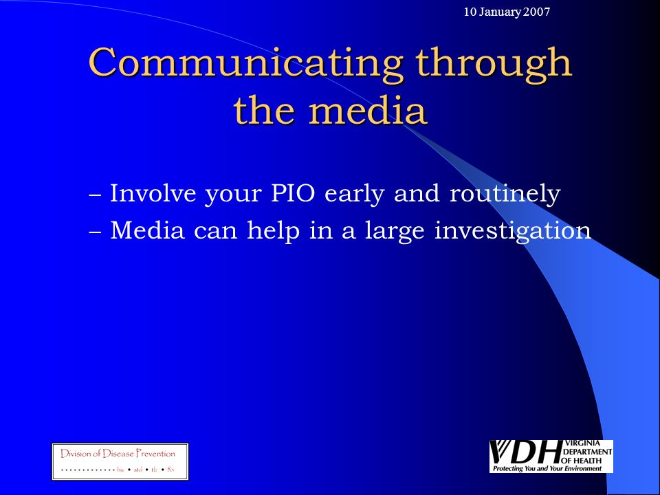 10 January 2007 Communicating through the media – Involve your PIO early and routinely – Media can help in a large investigation