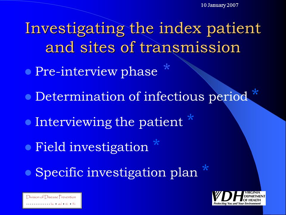 10 January 2007 Investigating the index patient and sites of transmission Pre-interview phase * Determination of infectious period * Interviewing the