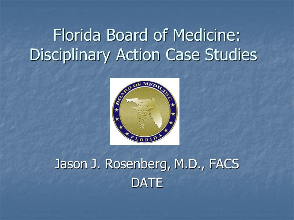 Florida Board of Medicine: Disciplinary Action Case Studies Jason J. Rosenberg, M.D., FACS DATE