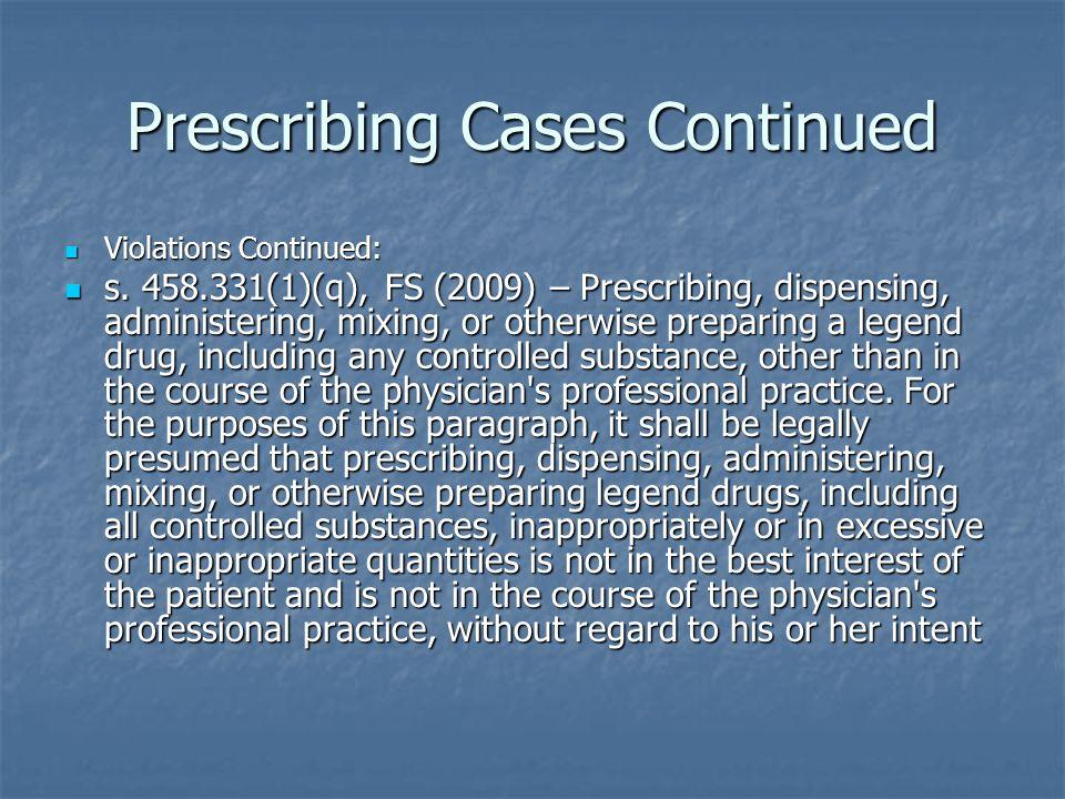 Prescribing Cases Continued Violations Continued: Violations Continued: s. 458.331(1)(q), FS (2009) – Prescribing, dispensing, administering, mixing,