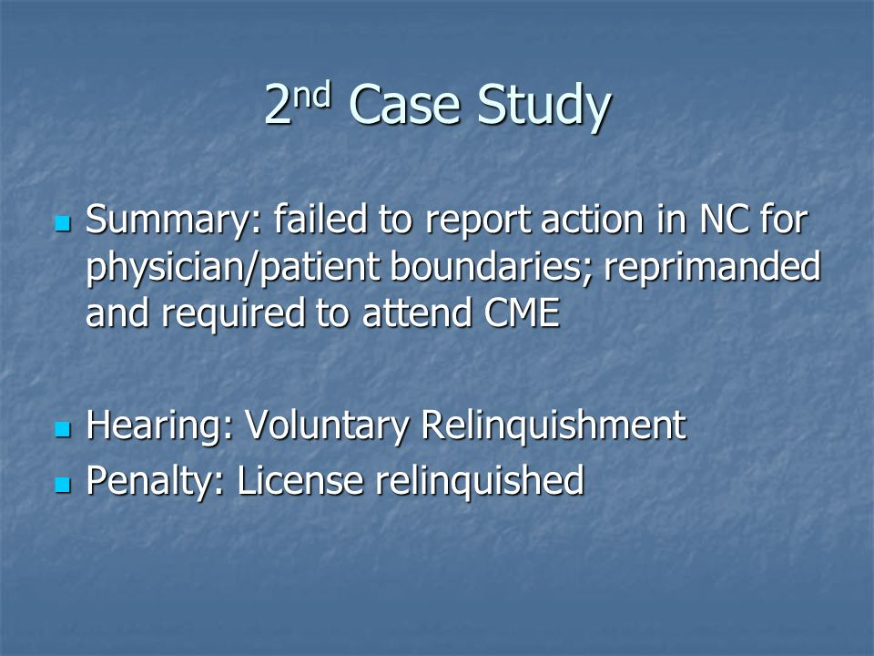 2 nd Case Study Summary: failed to report action in NC for physician/patient boundaries; reprimanded and required to attend CME Summary: failed to report action in NC for physician/patient boundaries; reprimanded and required to attend CME Hearing: Voluntary Relinquishment Hearing: Voluntary Relinquishment Penalty: License relinquished Penalty: License relinquished