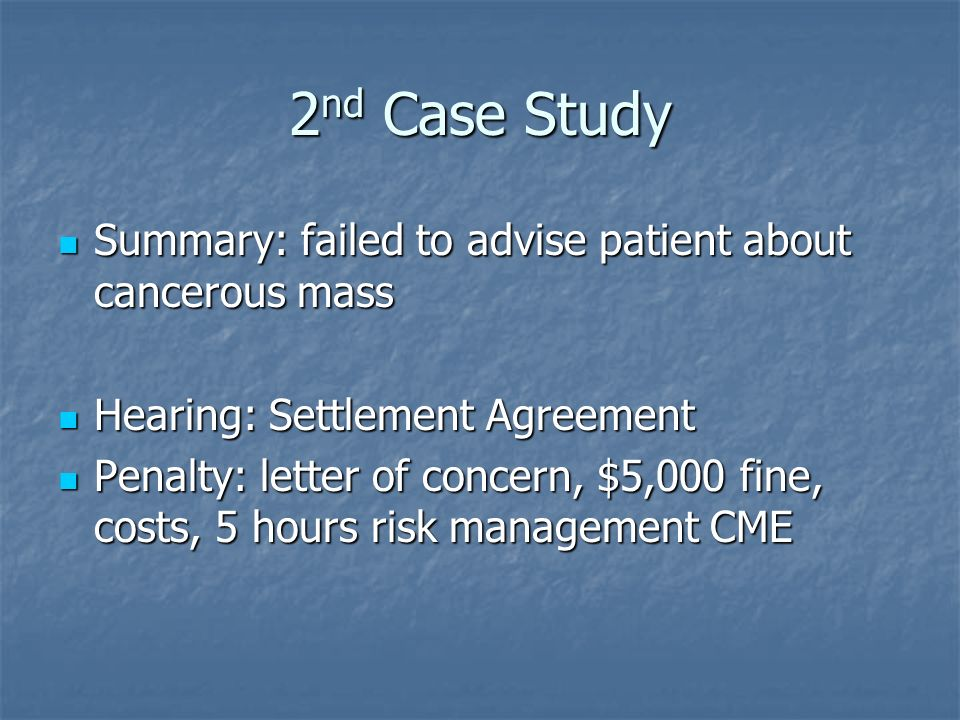 2 nd Case Study Summary: failed to advise patient about cancerous mass Summary: failed to advise patient about cancerous mass Hearing: Settlement Agreement Hearing: Settlement Agreement Penalty: letter of concern, $5,000 fine, costs, 5 hours risk management CME Penalty: letter of concern, $5,000 fine, costs, 5 hours risk management CME