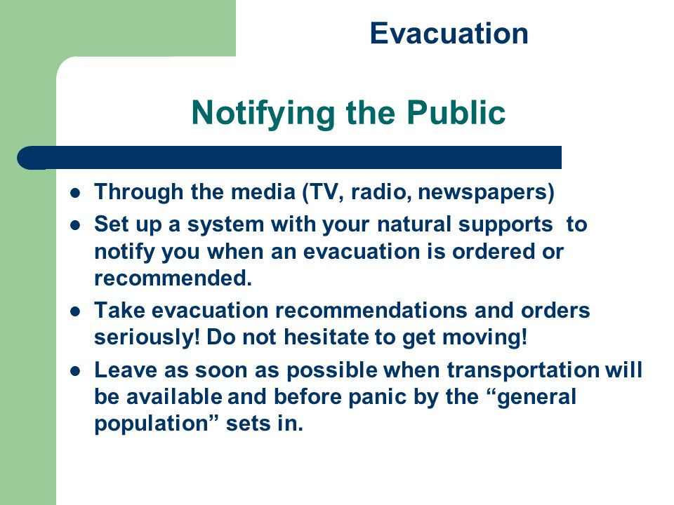 Notifying the Public Through the media (TV, radio, newspapers) Set up a system with your natural supports to notify you when an evacuation is ordered