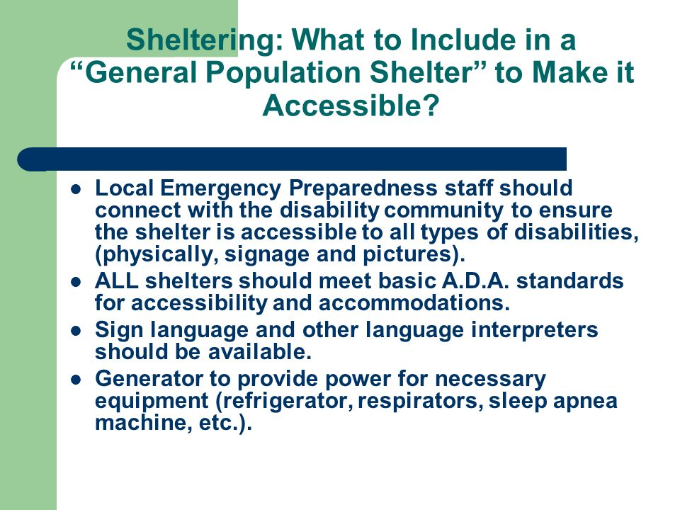 Sheltering: What to Include in a General Population Shelter to Make it Accessible? Local Emergency Preparedness staff should connect with the disabili