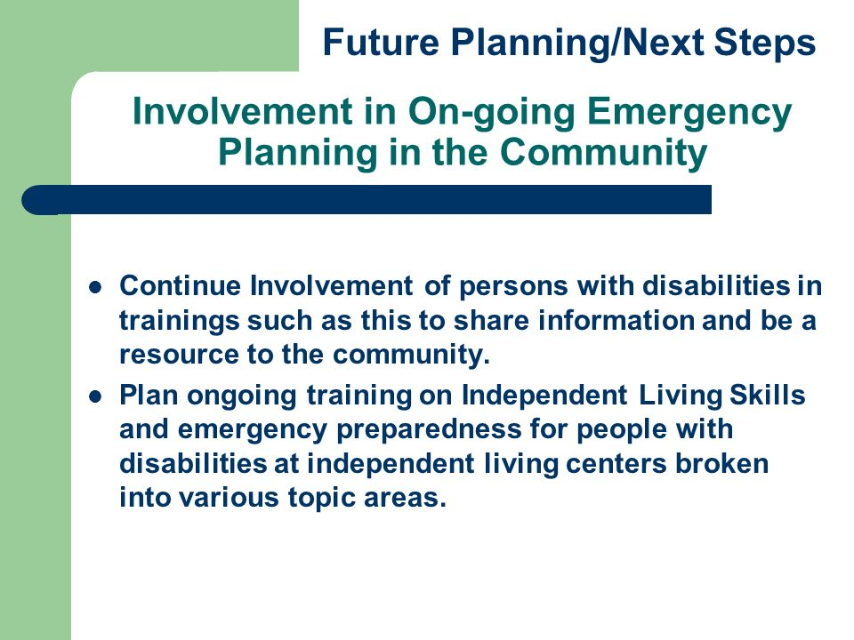 Involvement in On-going Emergency Planning in the Community Continue Involvement of persons with disabilities in trainings such as this to share information and be a resource to the community.