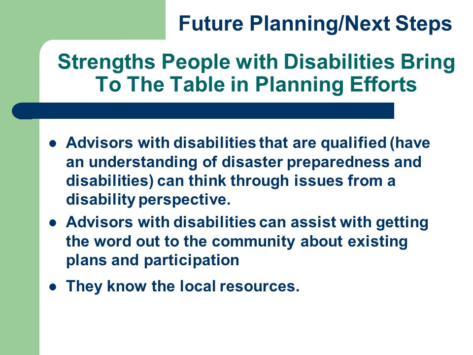 Strengths People with Disabilities Bring To The Table in Planning Efforts Advisors with disabilities that are qualified (have an understanding of disaster preparedness and disabilities) can think through issues from a disability perspective.