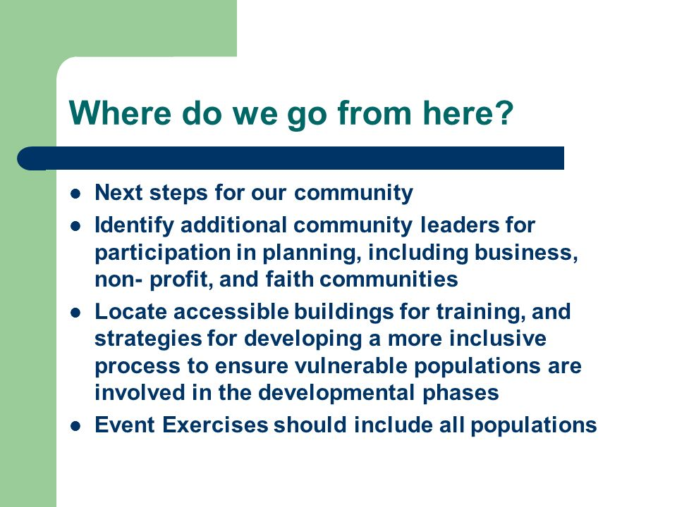 Where do we go from here? Next steps for our community Identify additional community leaders for participation in planning, including business, non- p