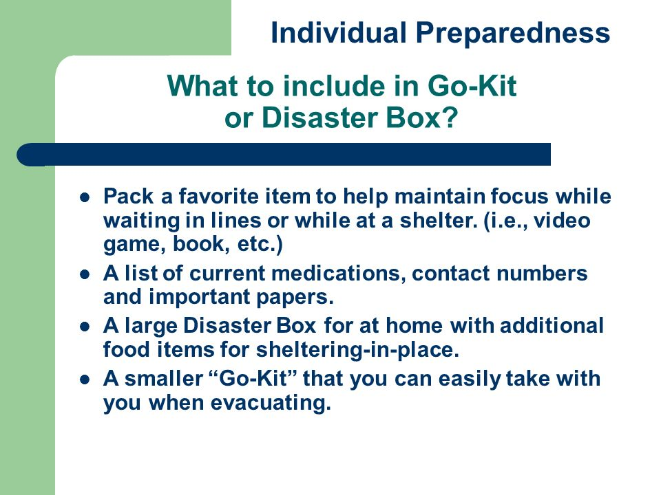 What to include in Go-Kit or Disaster Box? Individual Preparedness Pack a favorite item to help maintain focus while waiting in lines or while at a sh