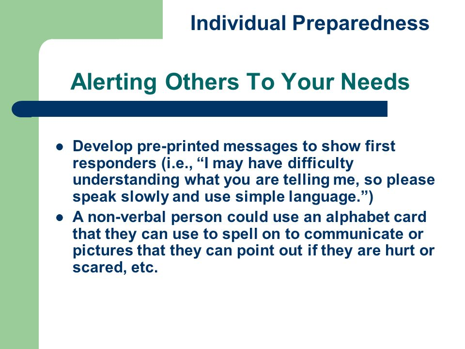 Alerting Others To Your Needs Individual Preparedness Develop pre-printed messages to show first responders (i.e., I may have difficulty understanding