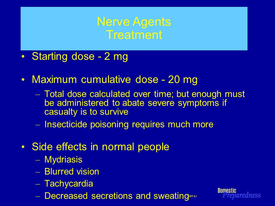 DPT 8.1 Nerve Agents Treatment Starting dose - 2 mg Maximum cumulative dose - 20 mg – Total dose calculated over time; but enough must be administered