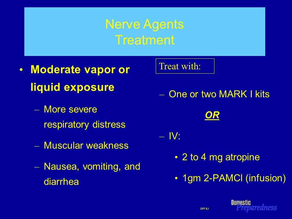 DPT 8.1 Nerve Agents Treatment Moderate vapor or liquid exposure – More severe respiratory distress – Muscular weakness – Nausea, vomiting, and diarrh