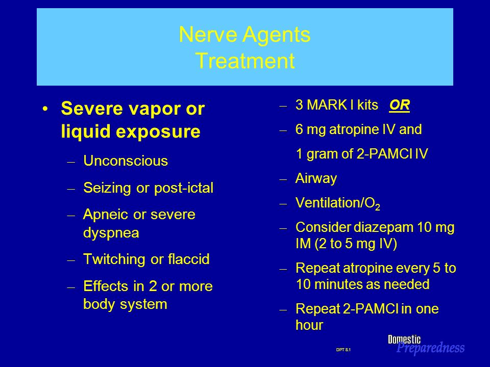 DPT 8.1 Nerve Agents Treatment Severe vapor or liquid exposure – Unconscious – Seizing or post-ictal – Apneic or severe dyspnea – Twitching or flaccid