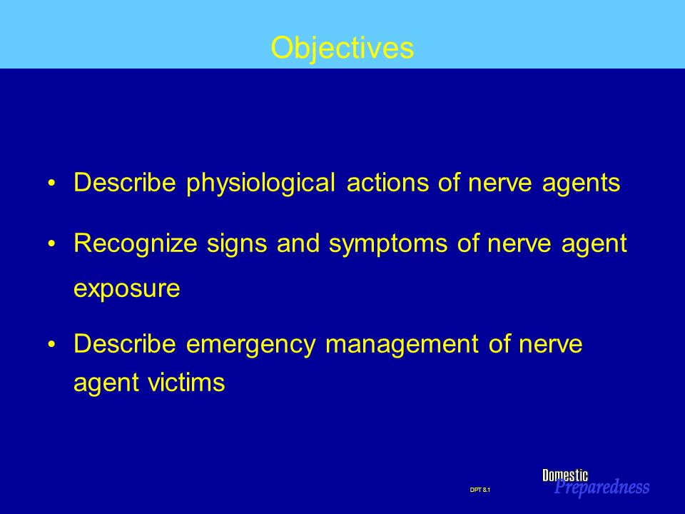DPT 8.1 Objectives Describe physiological actions of nerve agents Recognize signs and symptoms of nerve agent exposure Describe emergency management o