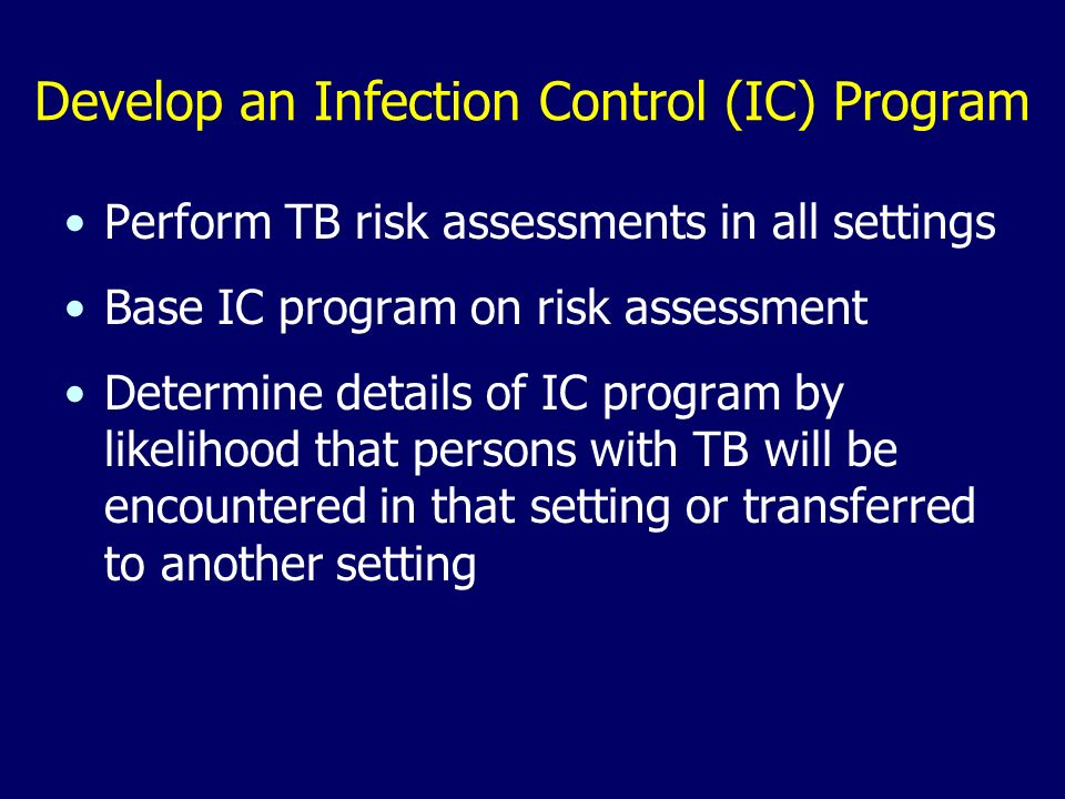 Develop an Infection Control (IC) Program Perform TB risk assessments in all settings Base IC program on risk assessment Determine details of IC program by likelihood that persons with TB will be encountered in that setting or transferred to another setting