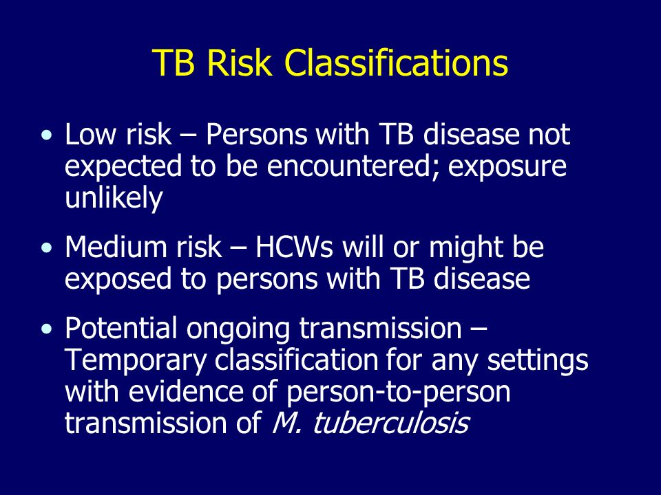 TB Risk Classifications Low risk – Persons with TB disease not expected to be encountered; exposure unlikely Medium risk – HCWs will or might be exposed to persons with TB disease Potential ongoing transmission – Temporary classification for any settings with evidence of person-to-person transmission of M.