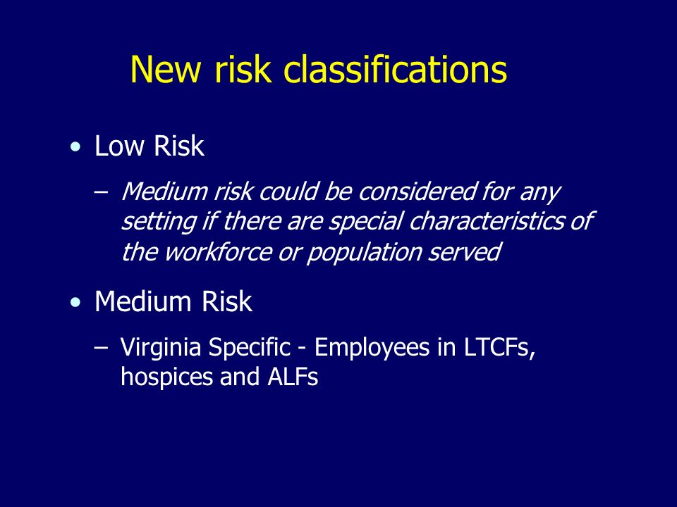 New risk classifications Low Risk –Medium risk could be considered for any setting if there are special characteristics of the workforce or population served Medium Risk –Virginia Specific - Employees in LTCFs, hospices and ALFs