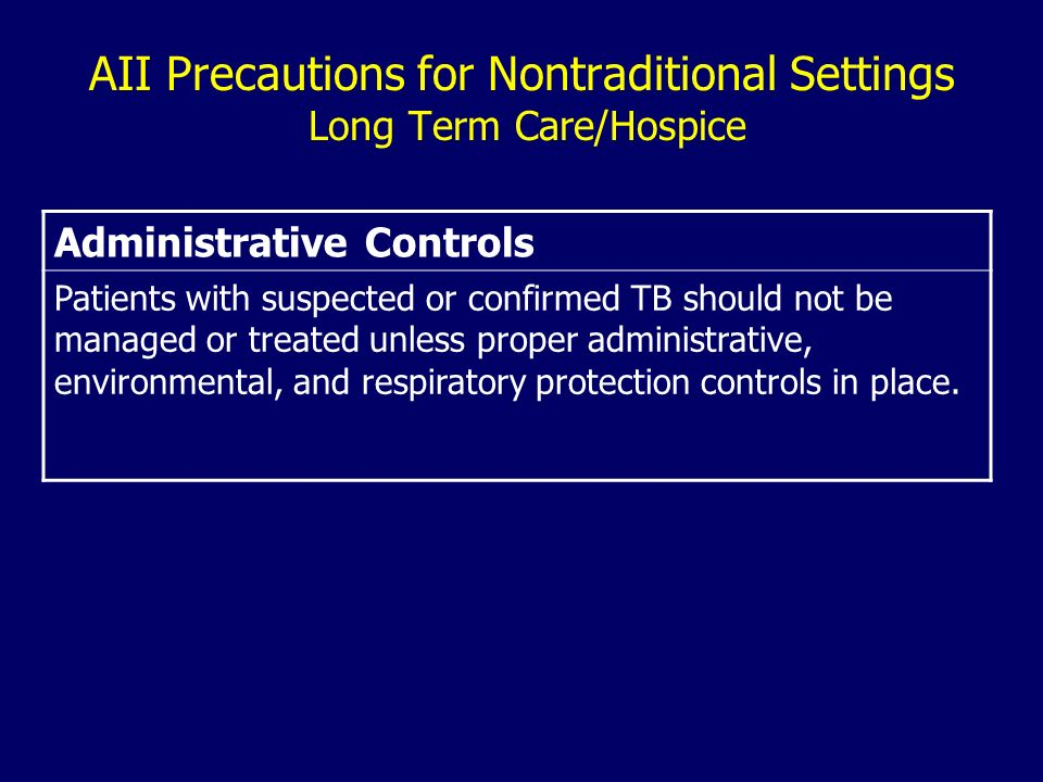 AII Precautions for Nontraditional Settings Long Term Care/Hospice Administrative Controls Patients with suspected or confirmed TB should not be managed or treated unless proper administrative, environmental, and respiratory protection controls in place.