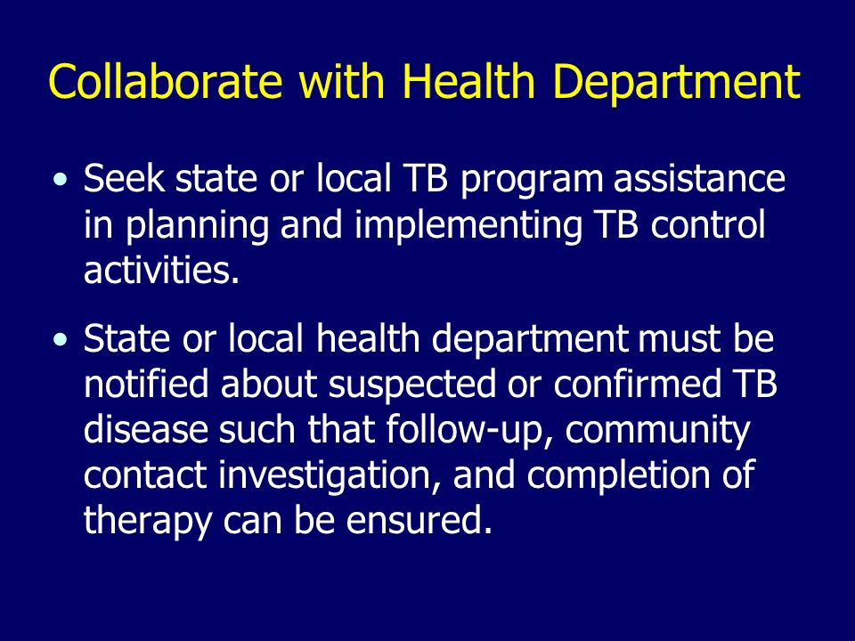 Collaborate with Health Department Seek state or local TB program assistance in planning and implementing TB control activities. State or local health