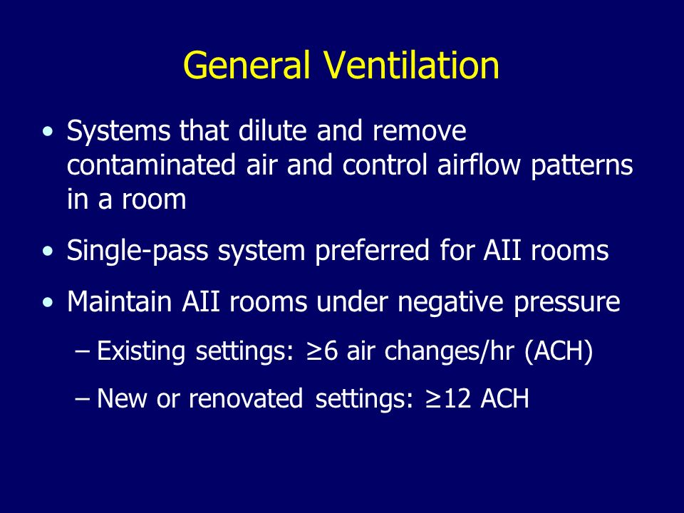 General Ventilation Systems that dilute and remove contaminated air and control airflow patterns in a room Single-pass system preferred for AII rooms