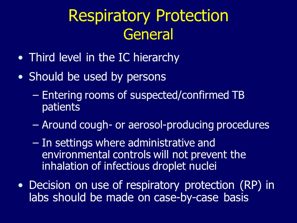 Respiratory Protection General Third level in the IC hierarchy Should be used by persons –Entering rooms of suspected/confirmed TB patients –Around cough- or aerosol-producing procedures –In settings where administrative and environmental controls will not prevent the inhalation of infectious droplet nuclei Decision on use of respiratory protection (RP) in labs should be made on case-by-case basis