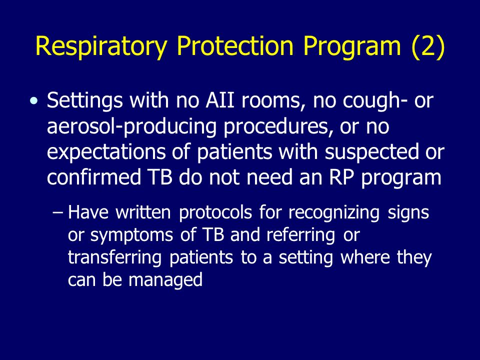 Respiratory Protection Program (2) Settings with no AII rooms, no cough- or aerosol-producing procedures, or no expectations of patients with suspected or confirmed TB do not need an RP program –Have written protocols for recognizing signs or symptoms of TB and referring or transferring patients to a setting where they can be managed