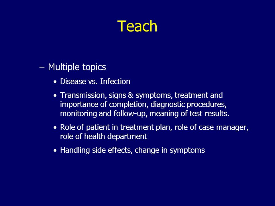 Teach –Multiple topics Disease vs. Infection Transmission, signs & symptoms, treatment and importance of completion, diagnostic procedures, monitoring