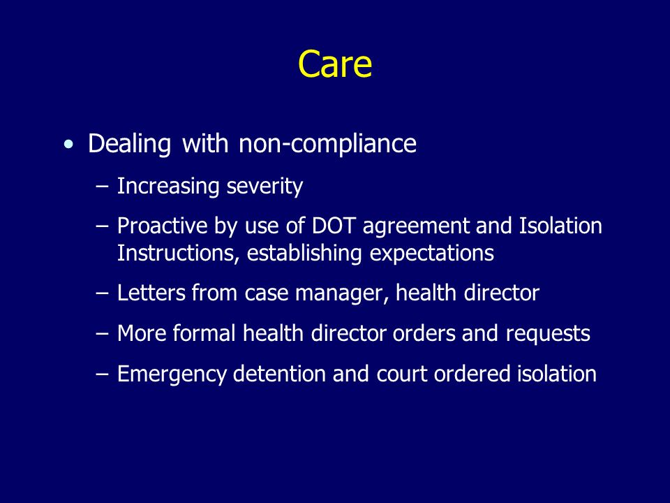 Care Dealing with non-compliance –Increasing severity –Proactive by use of DOT agreement and Isolation Instructions, establishing expectations –Letter