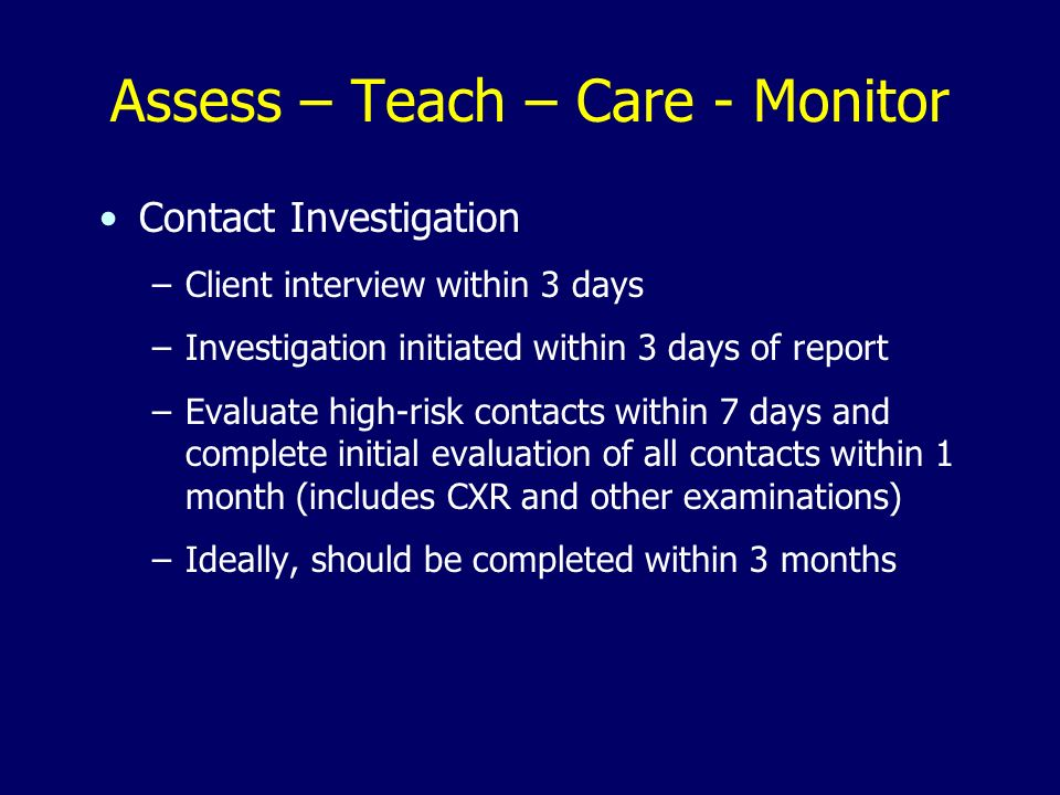 Assess – Teach – Care - Monitor Contact Investigation –Client interview within 3 days –Investigation initiated within 3 days of report –Evaluate high-risk contacts within 7 days and complete initial evaluation of all contacts within 1 month (includes CXR and other examinations) –Ideally, should be completed within 3 months