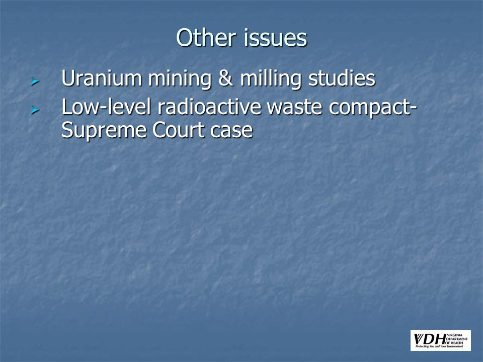 Other issues Uranium mining & milling studies Uranium mining & milling studies Low-level radioactive waste compact- Supreme Court case Low-level radioactive waste compact- Supreme Court case
