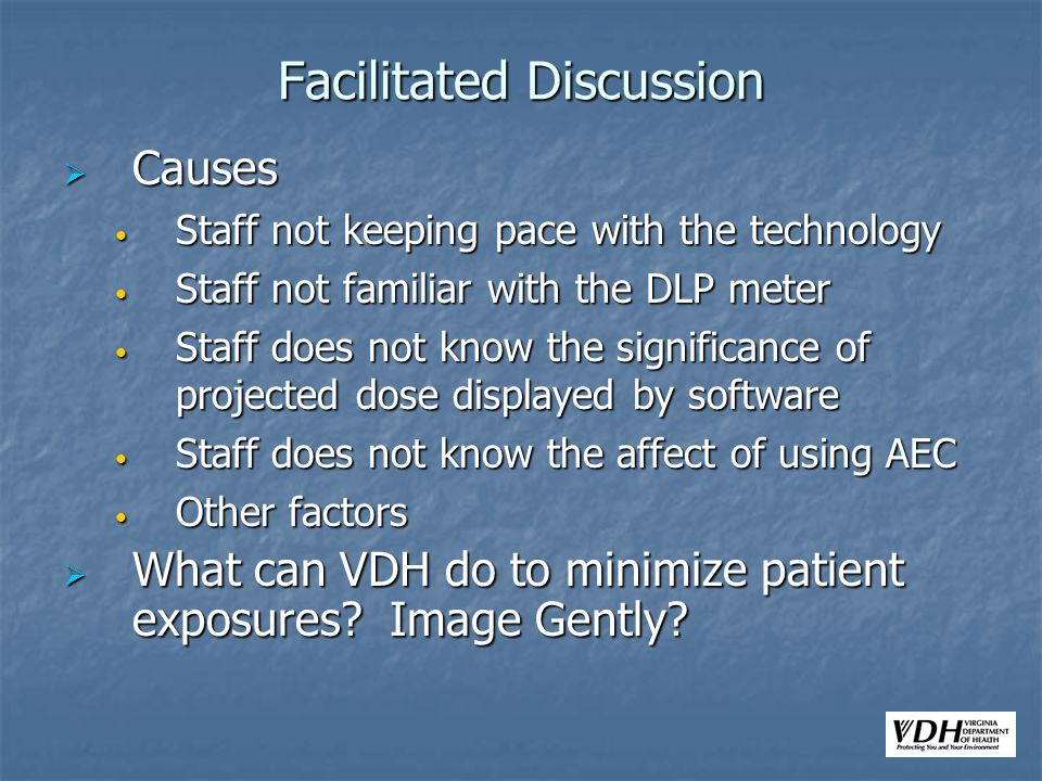 Facilitated Discussion Causes Causes Staff not keeping pace with the technology Staff not keeping pace with the technology Staff not familiar with the DLP meter Staff not familiar with the DLP meter Staff does not know the significance of projected dose displayed by software Staff does not know the significance of projected dose displayed by software Staff does not know the affect of using AEC Staff does not know the affect of using AEC Other factors Other factors What can VDH do to minimize patient exposures.