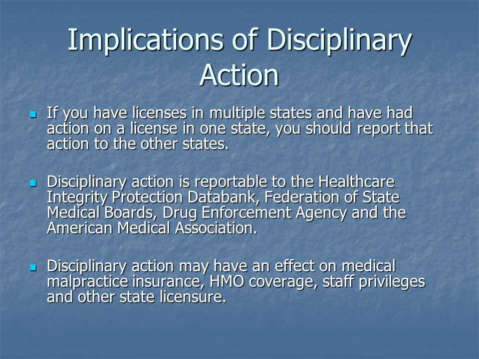 Implications of Disciplinary Action If you have licenses in multiple states and have had action on a license in one state, you should report that acti