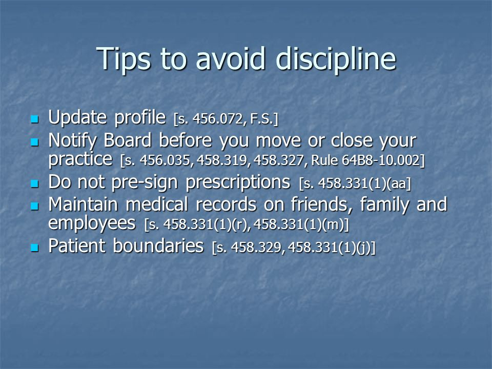 Tips to avoid discipline Update profile [s. 456.072, F.S.] Update profile [s. 456.072, F.S.] Notify Board before you move or close your practice [s. 4