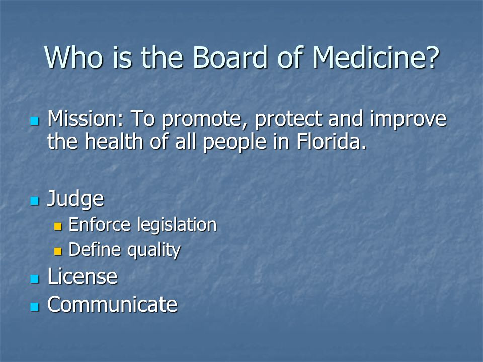 Who is the Board of Medicine? Mission: To promote, protect and improve the health of all people in Florida. Mission: To promote, protect and improve t