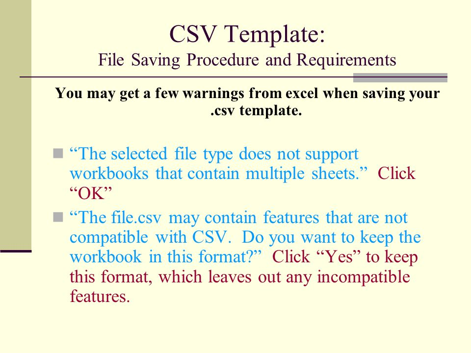 CSV Template: File Saving Procedure and Requirements You may get a few warnings from excel when saving your.csv template.