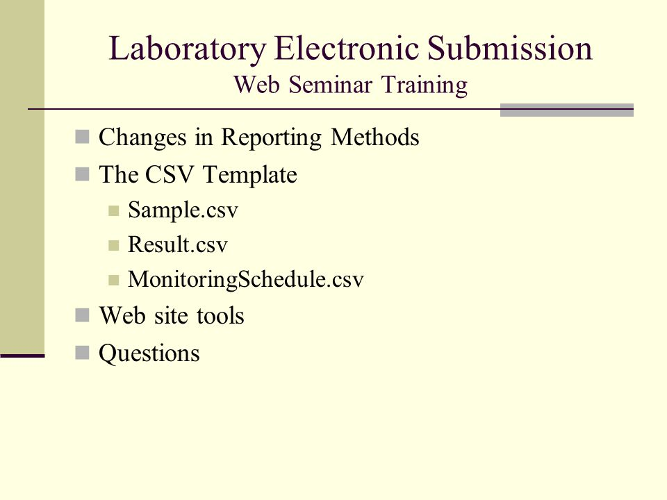 Laboratory Electronic Submission Web Seminar Training Changes in Reporting Methods The CSV Template Sample.csv Result.csv MonitoringSchedule.csv Web site tools Questions