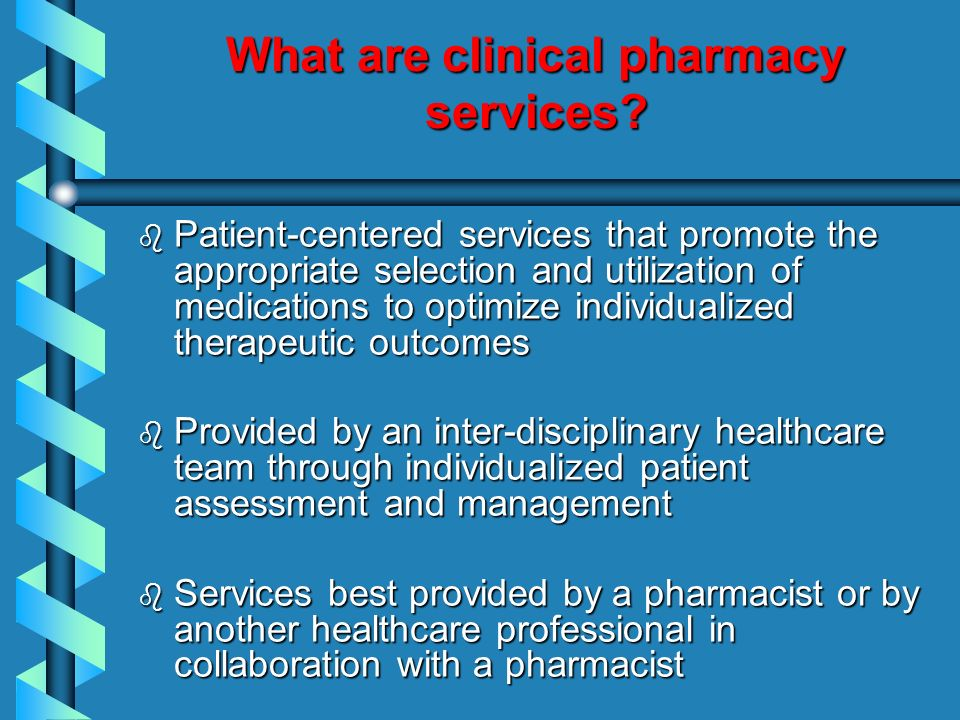 What are clinical pharmacy services? b Patient-centered services that promote the appropriate selection and utilization of medications to optimize ind